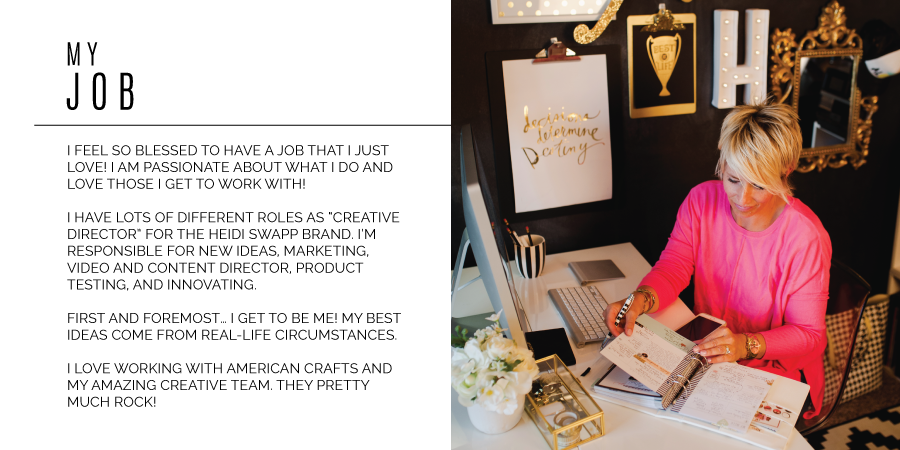 "My Job - I feel so blessed to have a job that I just love! I am passionate about what I do and love those I get to work with! I have lots of different roles as ""creative director"" for the heidi swapp brand. I'm responsible for new ideas, marketing, video and content director, product testing, and innovating. First and foremost… I get to be me! My best ideas come from real-life circumstances. I love working with american crafts and my amazing creative team. they pretty much rock!"